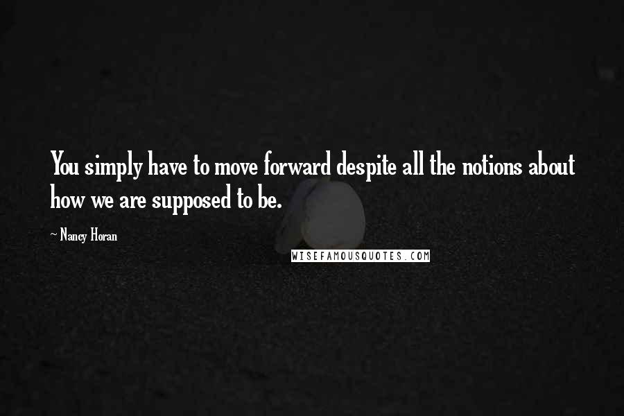 Nancy Horan quotes: You simply have to move forward despite all the notions about how we are supposed to be.