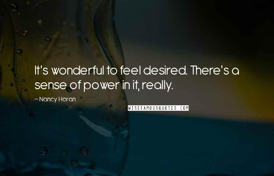 Nancy Horan quotes: It's wonderful to feel desired. There's a sense of power in it, really.