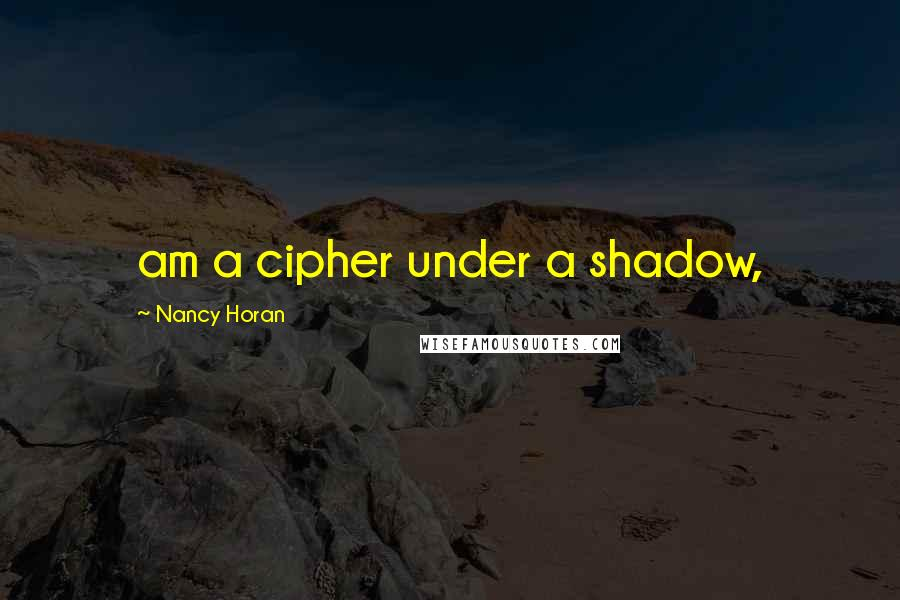 Nancy Horan quotes: am a cipher under a shadow,