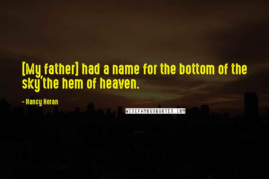 Nancy Horan quotes: [My father] had a name for the bottom of the sky'the hem of heaven.