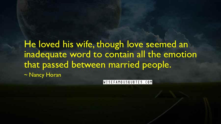 Nancy Horan quotes: He loved his wife, though love seemed an inadequate word to contain all the emotion that passed between married people.