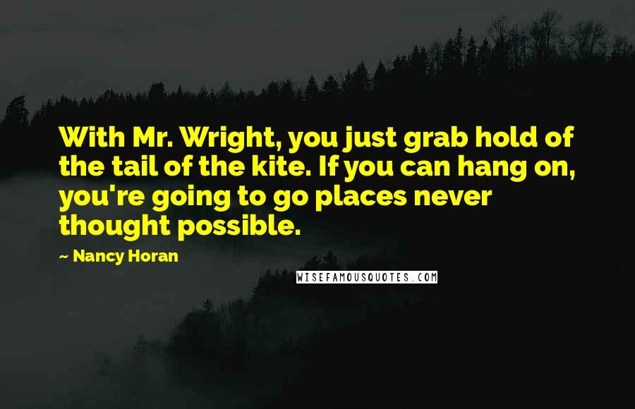 Nancy Horan quotes: With Mr. Wright, you just grab hold of the tail of the kite. If you can hang on, you're going to go places never thought possible.