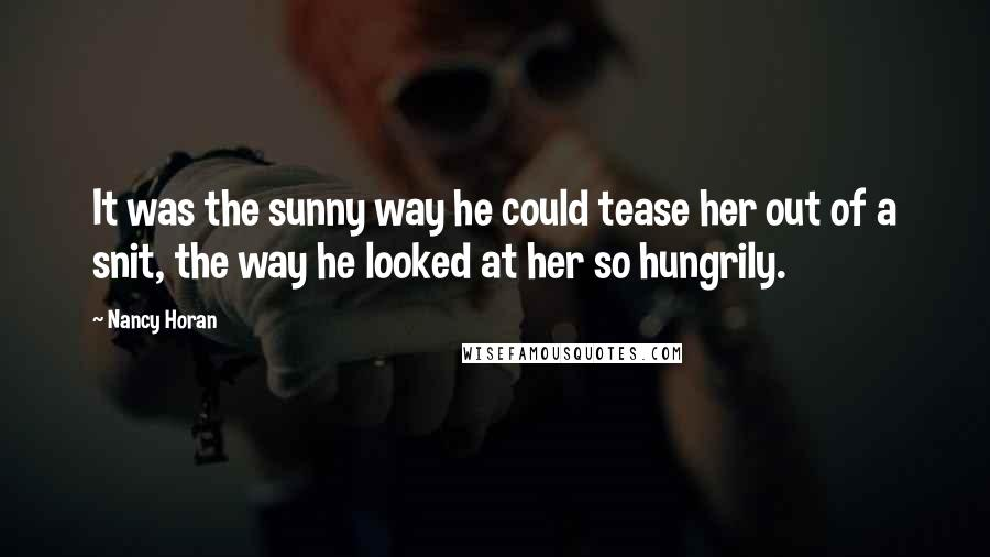 Nancy Horan quotes: It was the sunny way he could tease her out of a snit, the way he looked at her so hungrily.