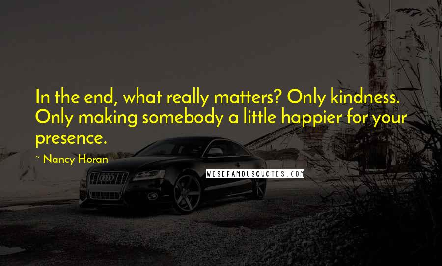 Nancy Horan quotes: In the end, what really matters? Only kindness. Only making somebody a little happier for your presence.