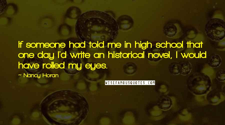 Nancy Horan quotes: If someone had told me in high school that one day I'd write an historical novel, I would have rolled my eyes.