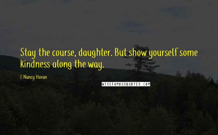 Nancy Horan quotes: Stay the course, daughter. But show yourself some kindness along the way.