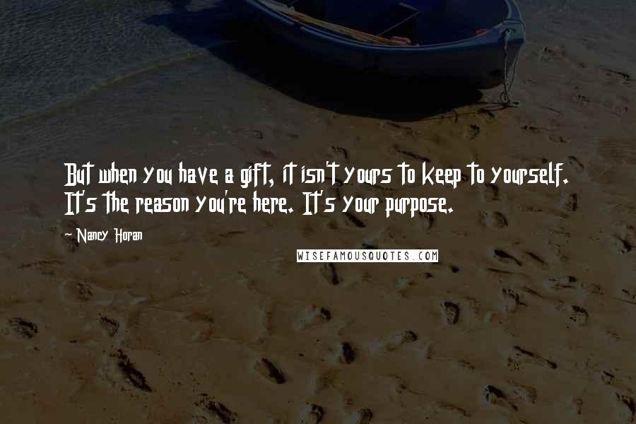 Nancy Horan quotes: But when you have a gift, it isn't yours to keep to yourself. It's the reason you're here. It's your purpose.