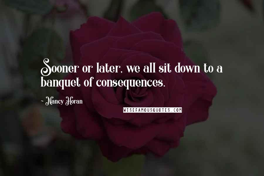 Nancy Horan quotes: Sooner or later, we all sit down to a banquet of consequences.