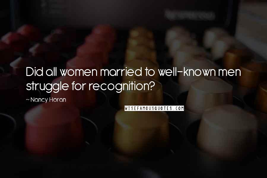 Nancy Horan quotes: Did all women married to well-known men struggle for recognition?
