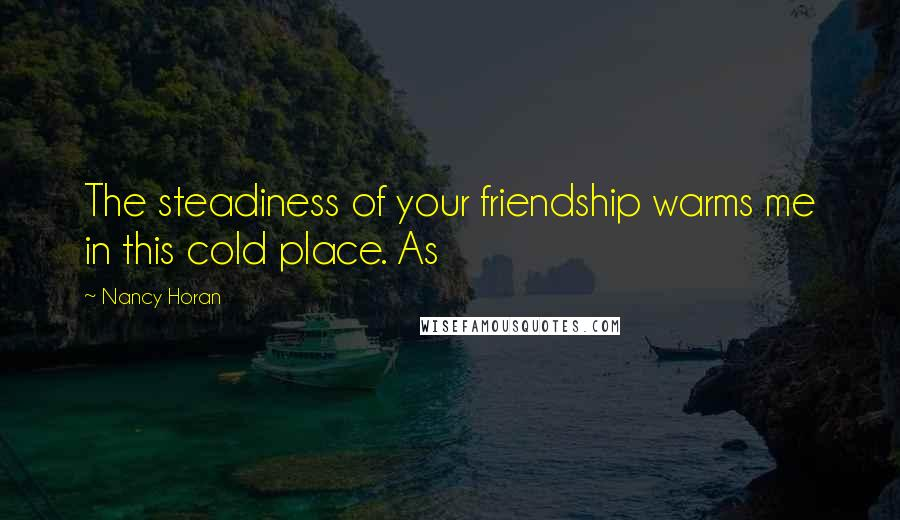 Nancy Horan quotes: The steadiness of your friendship warms me in this cold place. As