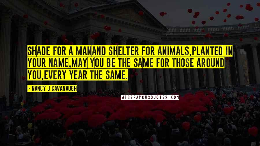 Nancy J Cavanaugh quotes: Shade for a manAnd shelter for animals,Planted in your name,May you be the same for those around you,Every year the same.
