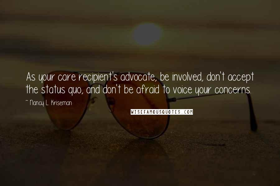 Nancy L. Kriseman quotes: As your care recipient's advocate, be involved, don't accept the status quo, and don't be afraid to voice your concerns.