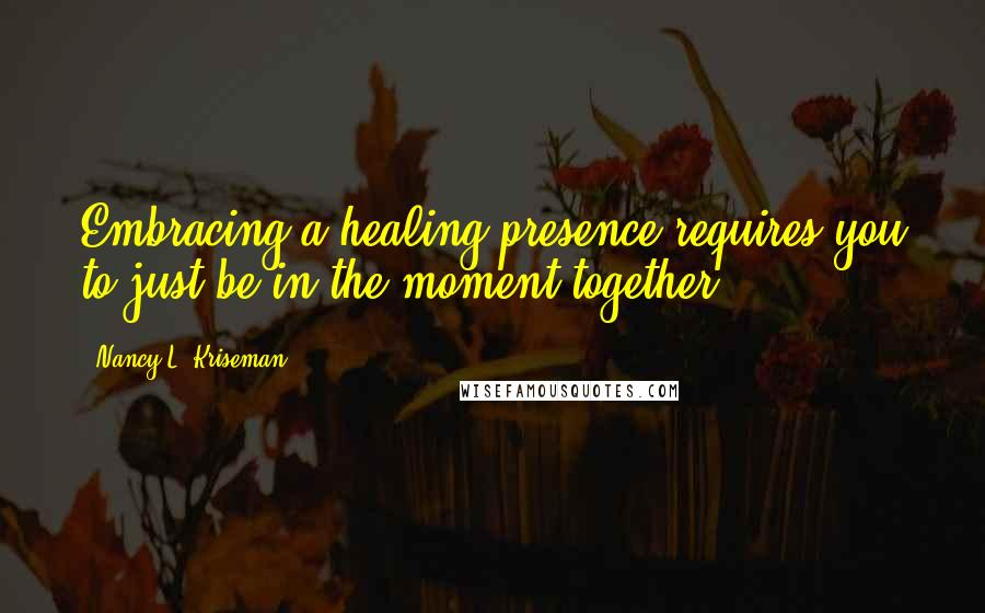 Nancy L. Kriseman quotes: Embracing a healing presence requires you to just be in the moment together.