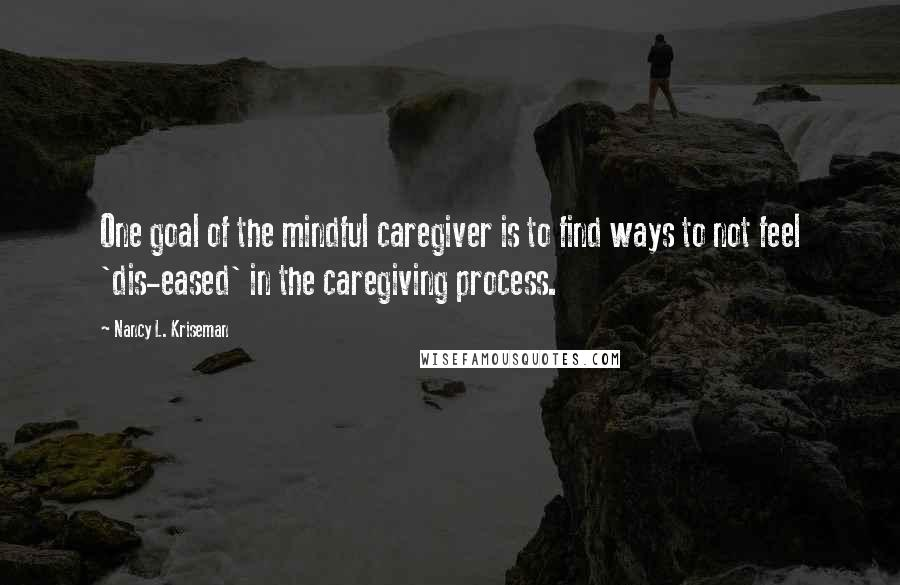 Nancy L. Kriseman quotes: One goal of the mindful caregiver is to find ways to not feel 'dis-eased' in the caregiving process.