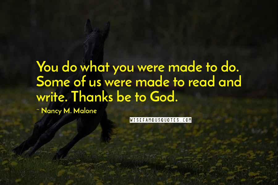 Nancy M. Malone quotes: You do what you were made to do. Some of us were made to read and write. Thanks be to God.