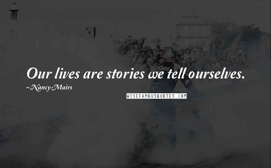 Nancy Mairs quotes: Our lives are stories we tell ourselves.