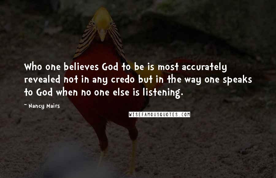 Nancy Mairs quotes: Who one believes God to be is most accurately revealed not in any credo but in the way one speaks to God when no one else is listening.