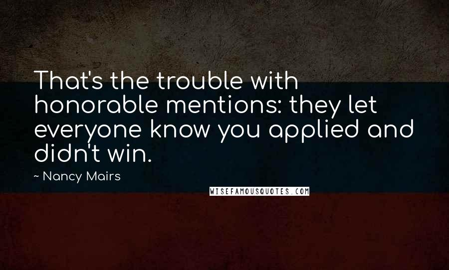 Nancy Mairs quotes: That's the trouble with honorable mentions: they let everyone know you applied and didn't win.
