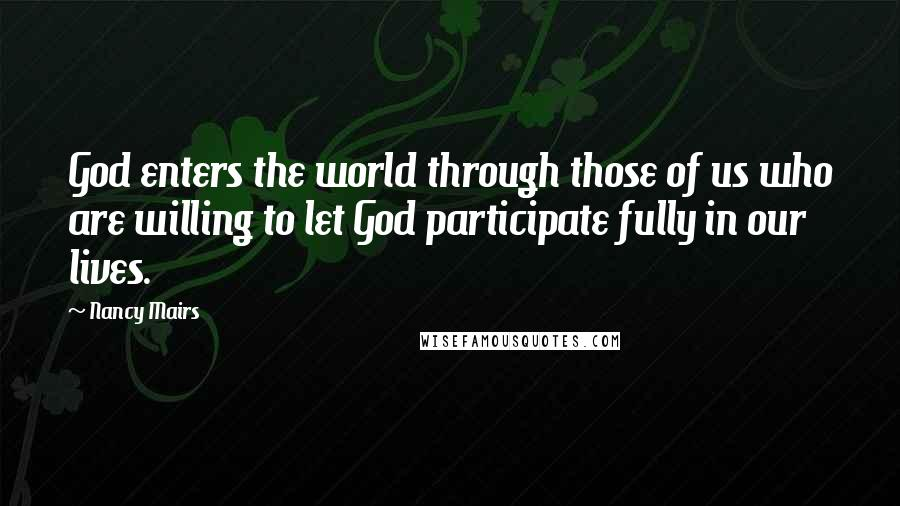 Nancy Mairs quotes: God enters the world through those of us who are willing to let God participate fully in our lives.