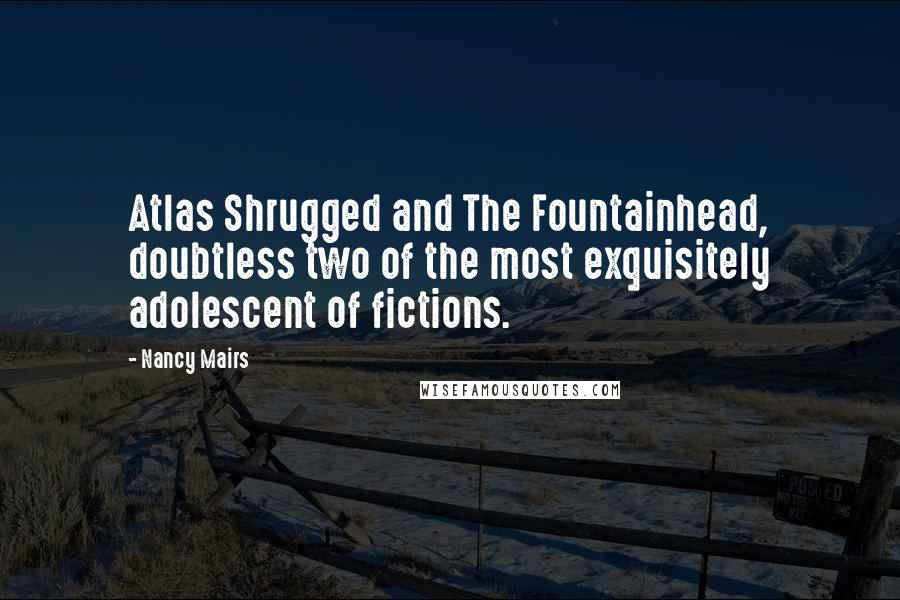 Nancy Mairs quotes: Atlas Shrugged and The Fountainhead, doubtless two of the most exquisitely adolescent of fictions.