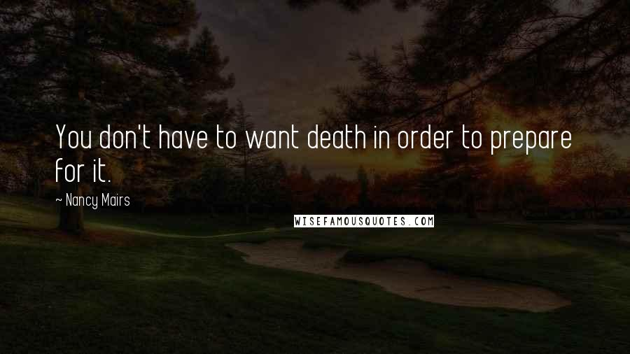 Nancy Mairs quotes: You don't have to want death in order to prepare for it.