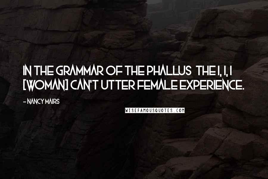 Nancy Mairs quotes: In the grammar of the phallus the I, I, I [woman] can't utter female experience.