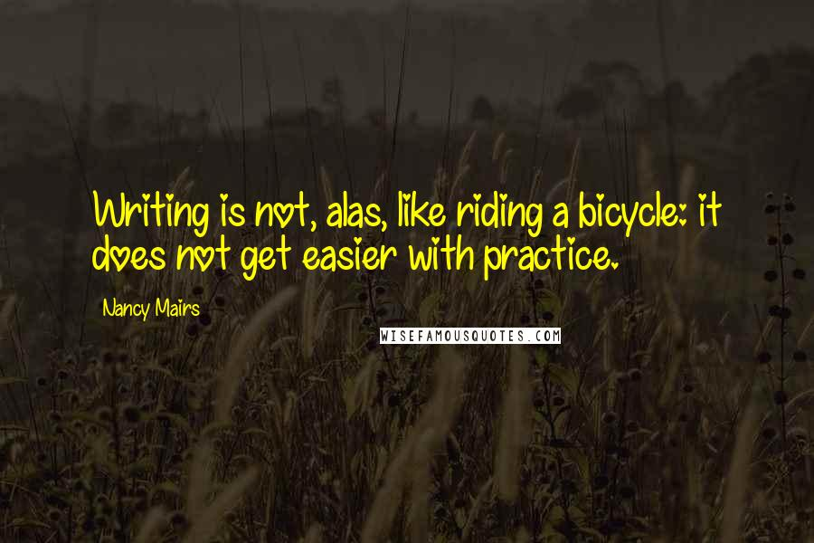 Nancy Mairs quotes: Writing is not, alas, like riding a bicycle: it does not get easier with practice.