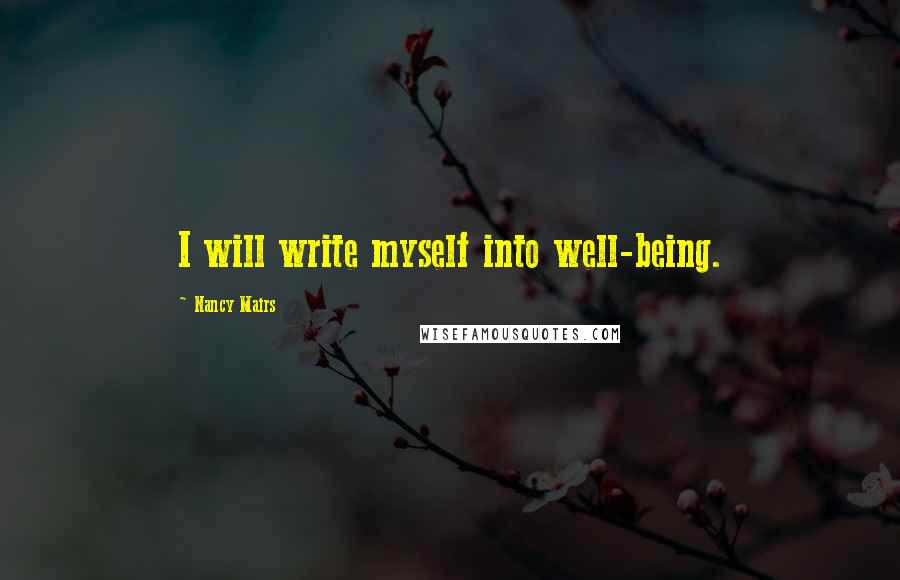 Nancy Mairs quotes: I will write myself into well-being.