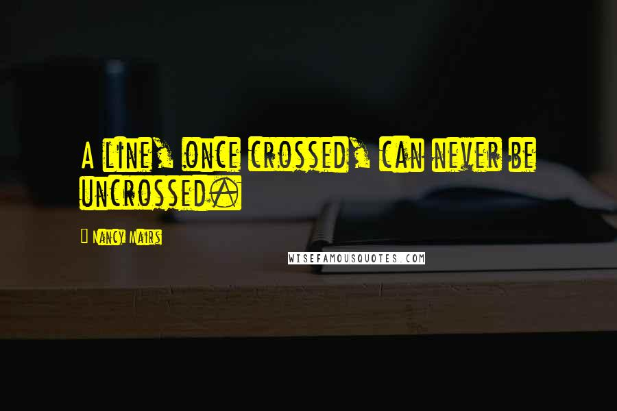 Nancy Mairs quotes: A line, once crossed, can never be uncrossed.
