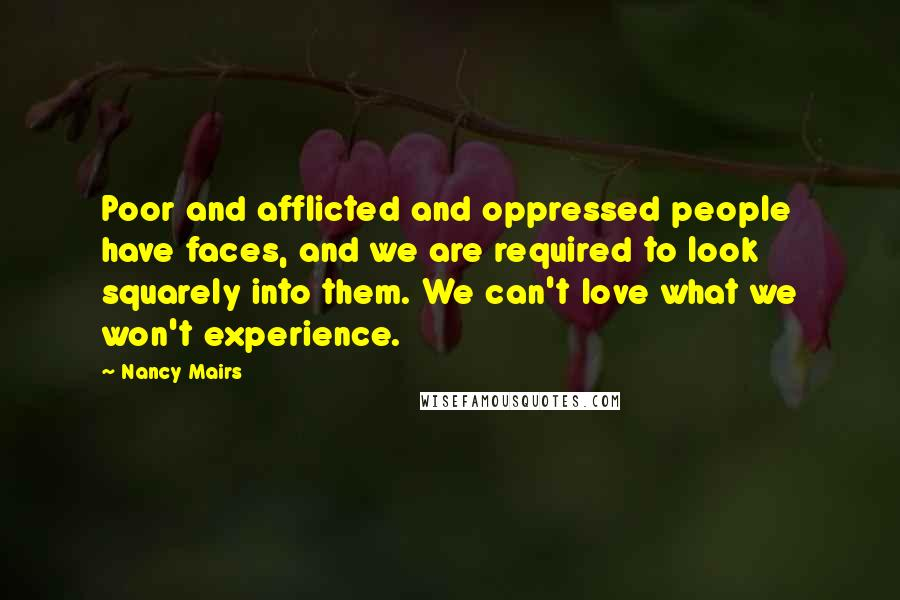 Nancy Mairs quotes: Poor and afflicted and oppressed people have faces, and we are required to look squarely into them. We can't love what we won't experience.