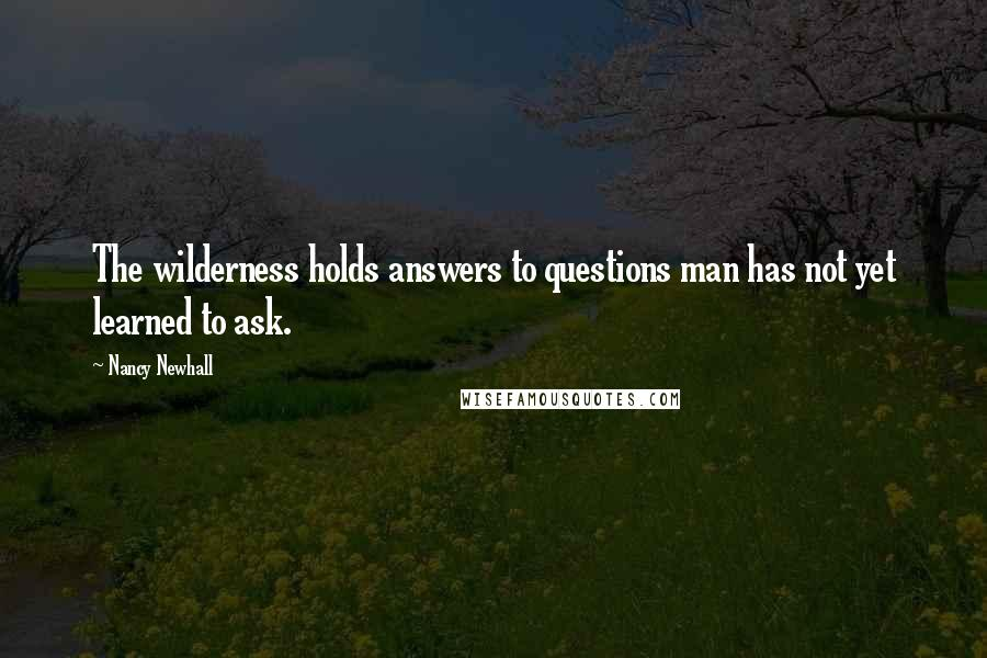 Nancy Newhall quotes: The wilderness holds answers to questions man has not yet learned to ask.