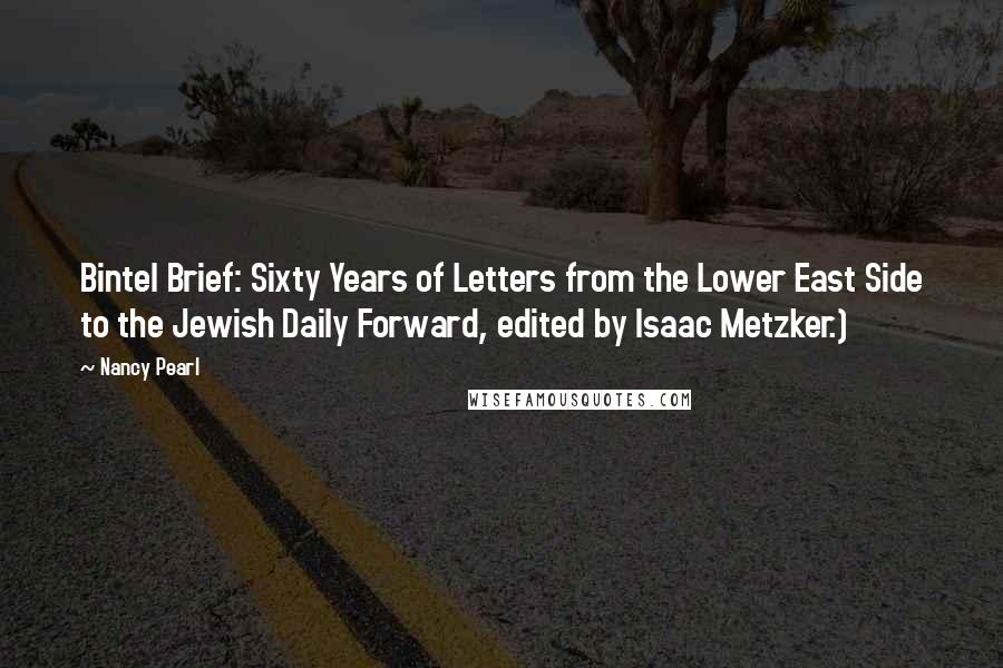 Nancy Pearl quotes: Bintel Brief: Sixty Years of Letters from the Lower East Side to the Jewish Daily Forward, edited by Isaac Metzker.)