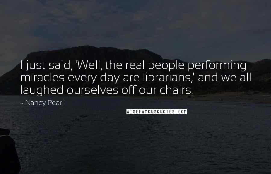 Nancy Pearl quotes: I just said, 'Well, the real people performing miracles every day are librarians,' and we all laughed ourselves off our chairs.