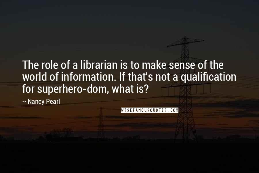 Nancy Pearl quotes: The role of a librarian is to make sense of the world of information. If that's not a qualification for superhero-dom, what is?