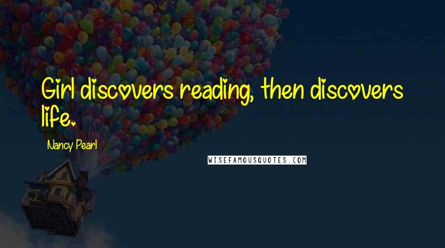 Nancy Pearl quotes: Girl discovers reading, then discovers life.