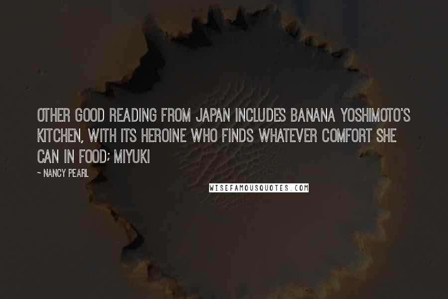 Nancy Pearl quotes: Other good reading from Japan includes Banana Yoshimoto's Kitchen, with its heroine who finds whatever comfort she can in food; Miyuki