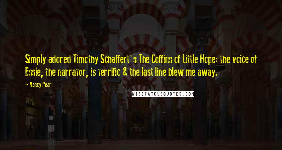 Nancy Pearl quotes: Simply adored Timothy Schaffert's The Coffins of Little Hope: the voice of Essie, the narrator, is terrific & the last line blew me away.
