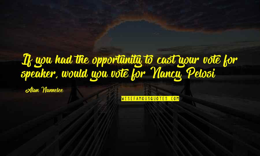 Nancy Quotes By Alan Nunnelee: If you had the opportunity to cast your
