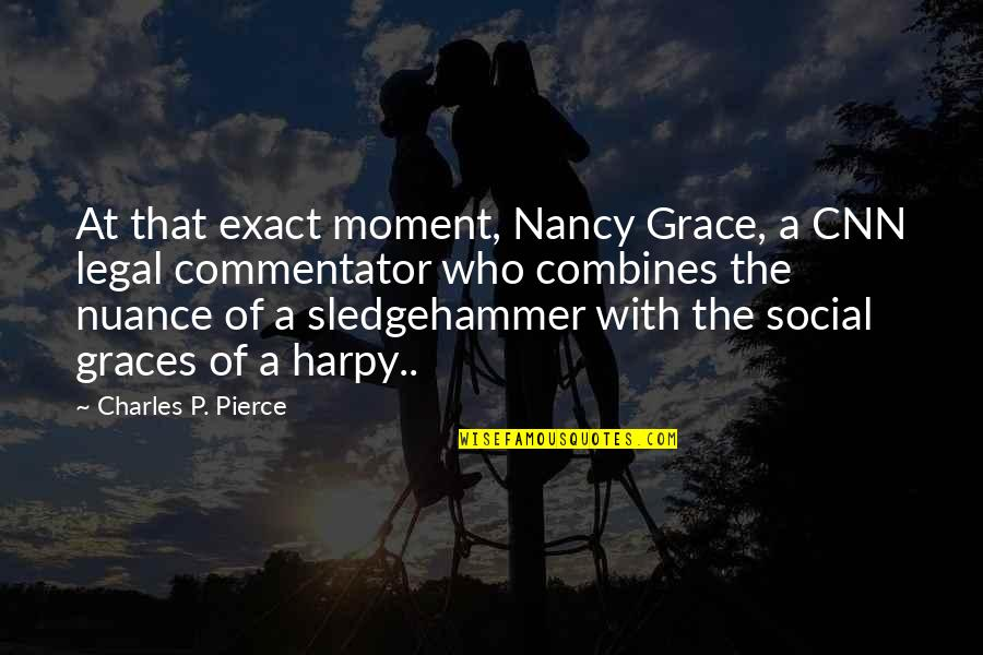 Nancy Quotes By Charles P. Pierce: At that exact moment, Nancy Grace, a CNN
