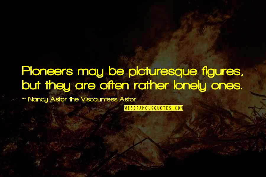 Nancy Quotes By Nancy Astor The Viscountess Astor: Pioneers may be picturesque figures, but they are