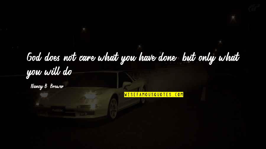 Nancy Quotes By Nancy B. Brewer: God does not care what you have done,