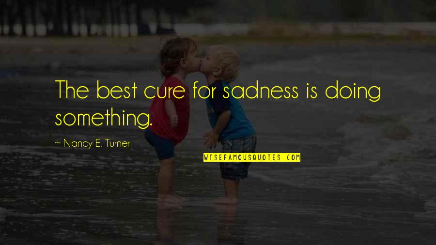Nancy Quotes By Nancy E. Turner: The best cure for sadness is doing something.