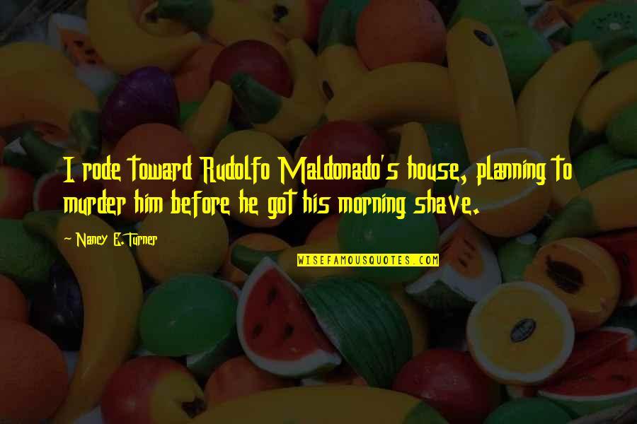 Nancy Quotes By Nancy E. Turner: I rode toward Rudolfo Maldonado's house, planning to