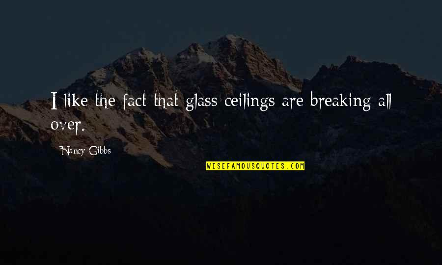 Nancy Quotes By Nancy Gibbs: I like the fact that glass ceilings are