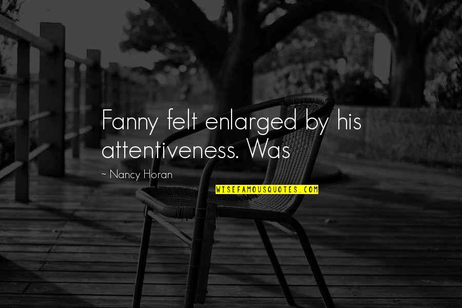 Nancy Quotes By Nancy Horan: Fanny felt enlarged by his attentiveness. Was