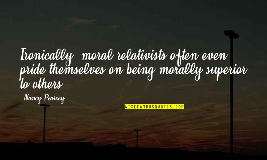 Nancy Quotes By Nancy Pearcey: Ironically, moral relativists often even pride themselves on