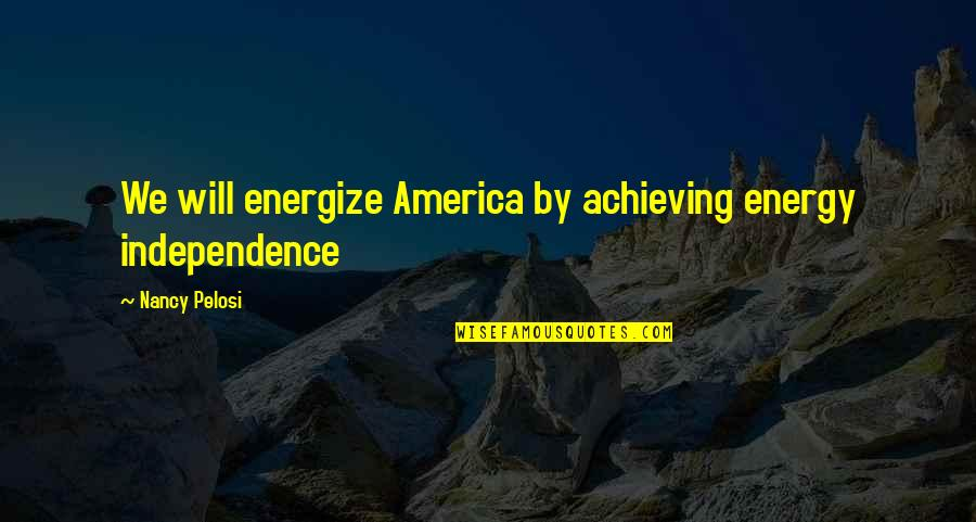 Nancy Quotes By Nancy Pelosi: We will energize America by achieving energy independence