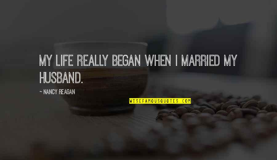 Nancy Quotes By Nancy Reagan: My life really began when I married my