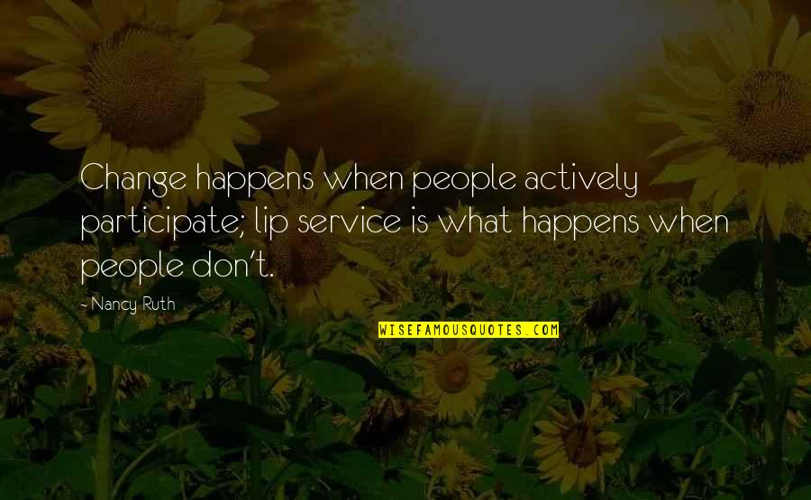 Nancy Quotes By Nancy Ruth: Change happens when people actively participate; lip service