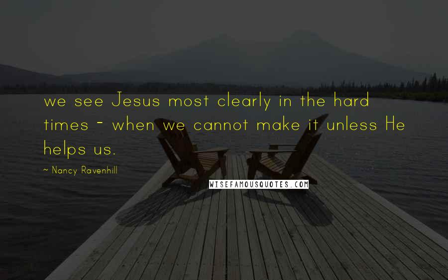 Nancy Ravenhill quotes: we see Jesus most clearly in the hard times - when we cannot make it unless He helps us.
